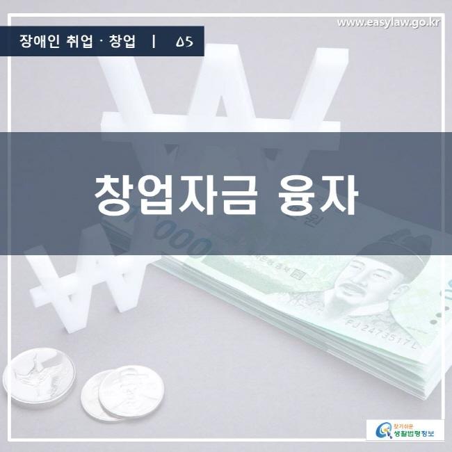 장애인 취업·창업 | 05 창업자금 융자 www.easylaw.go.kr 찾기 쉬운 생활법령정보 로고